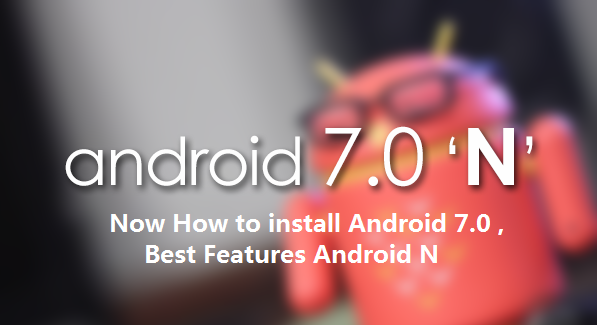 Android 7.0 Preview is Release, How to install, How its Works