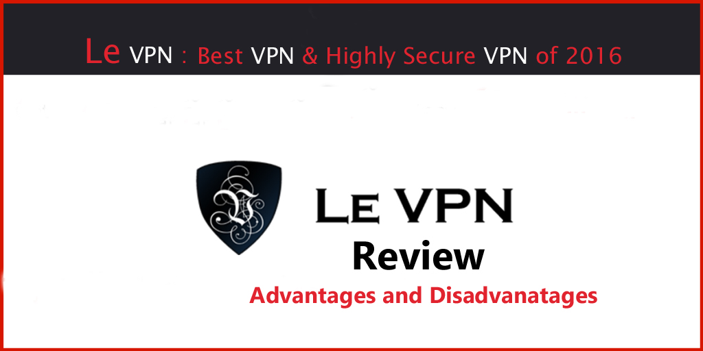 Le VPN Review : Best Faster and Highly Secure VPN 2016, Advantages & Disadvantages
