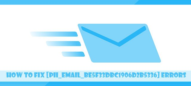 How to Fix [Pii_Email_be5f33dbc1906d2b5336] Errors
